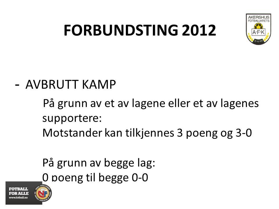 FORBUNDSTING 2012 - AVBRUTT KAMP På grunn av et av lagene eller et av lagenes supportere: Motstander kan tilkjennes 3 poeng og 3-0 På grunn av begge l