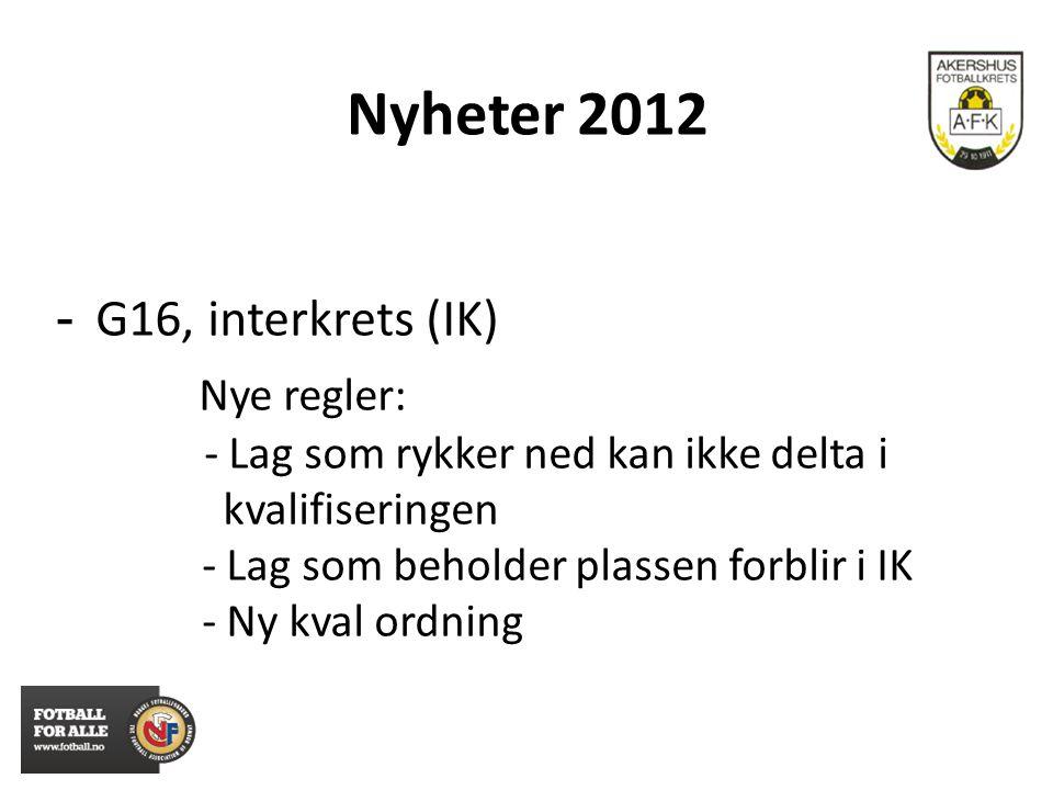 Nyheter 2012 - G16, interkrets (IK) Nye regler: - Lag som rykker ned kan ikke delta i kvalifiseringen - Lag som beholder plassen forblir i IK - Ny kva