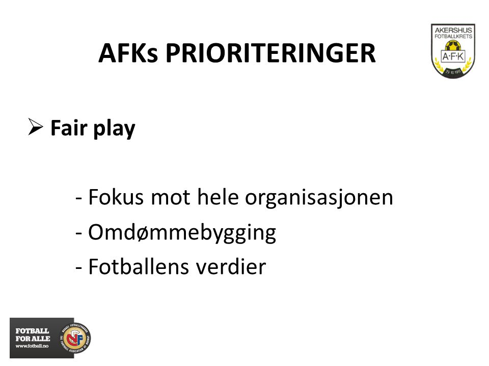 AFKs PRIORITERINGER  Fair play - Fokus mot hele organisasjonen - Omdømmebygging - Fotballens verdier