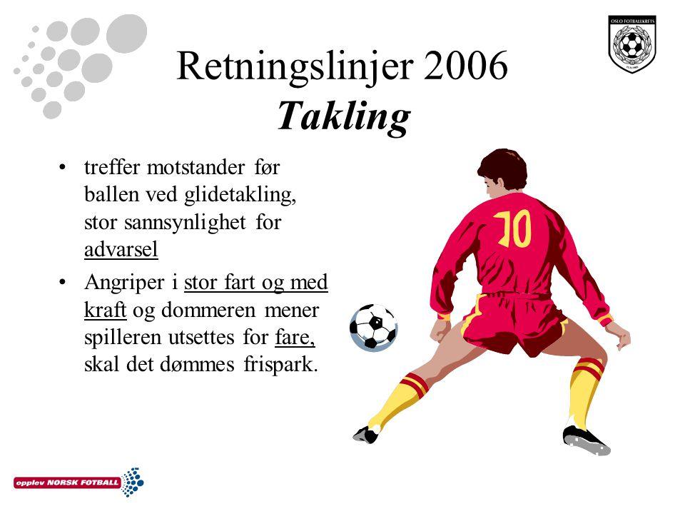 Retningslinjer 2006 Takling treffer motstander før ballen ved glidetakling, stor sannsynlighet for advarsel Angriper i stor fart og med kraft og dommeren mener spilleren utsettes for fare, skal det dømmes frispark.