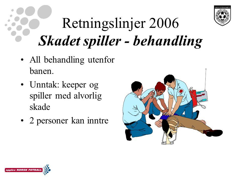 Retningslinjer 2006 Skadet spiller - behandling All behandling utenfor banen. Unntak: keeper og spiller med alvorlig skade 2 personer kan inntre
