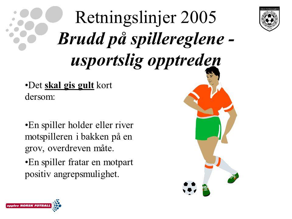 Retningslinjer 2005 Brudd på spillereglene - usportslig opptreden Det skal gis gult kort dersom: En spiller holder eller river motspilleren i bakken på en grov, overdreven måte.