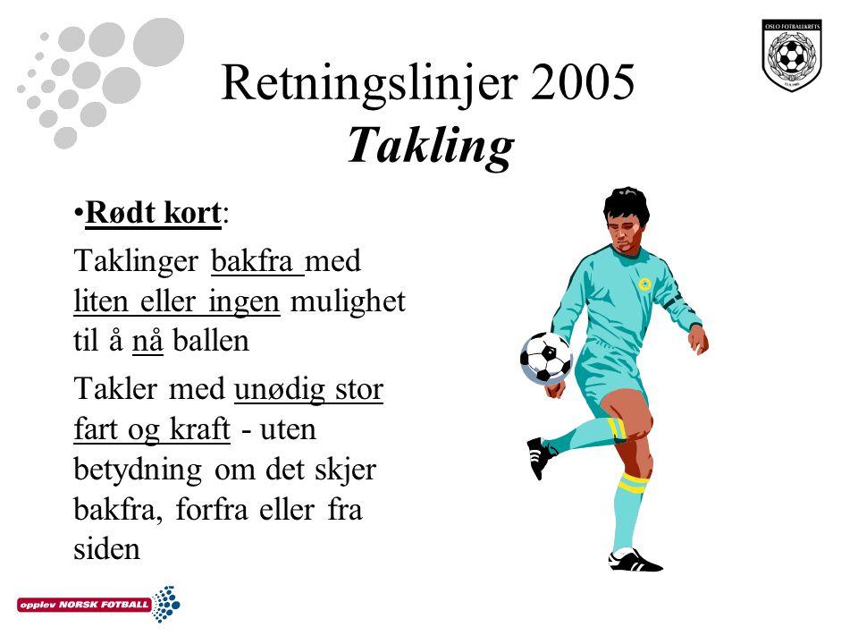 Retningslinjer 2005 Takling Rødt kort: Taklinger bakfra med liten eller ingen mulighet til å nå ballen Takler med unødig stor fart og kraft - uten betydning om det skjer bakfra, forfra eller fra siden