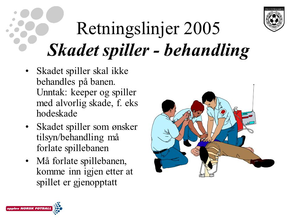 Retningslinjer 2005 Skadet spiller - behandling Skadet spiller skal ikke behandles på banen. Unntak: keeper og spiller med alvorlig skade, f. eks hode