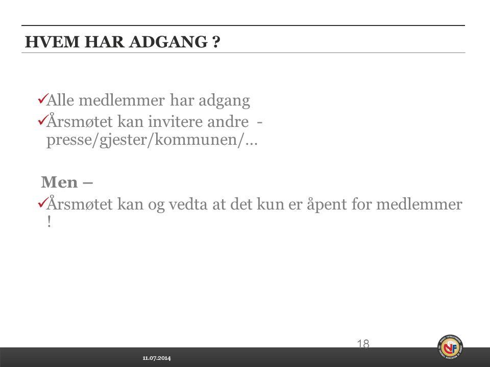 11.07.2014 18 HVEM HAR ADGANG ? Alle medlemmer har adgang Årsmøtet kan invitere andre - presse/gjester/kommunen/… Men – Årsmøtet kan og vedta at det k