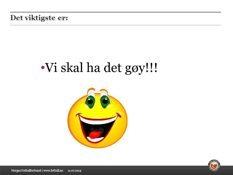 11.07.2014 Det viktigste er: Vi skal ha det gøy!!! Norges Fotballforbund | www.fotball.no