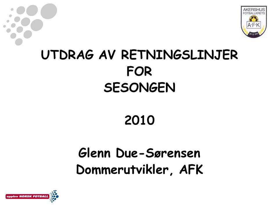 UTDRAG AV RETNINGSLINJER FOR SESONGEN 2010 Glenn Due-Sørensen Dommerutvikler, AFK