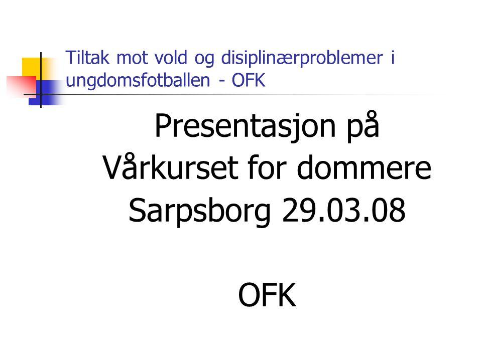 Tiltak mot vold og disiplinærproblemer i ungdomsfotballen - OFK Presentasjon på Vårkurset for dommere Sarpsborg 29.03.08 OFK
