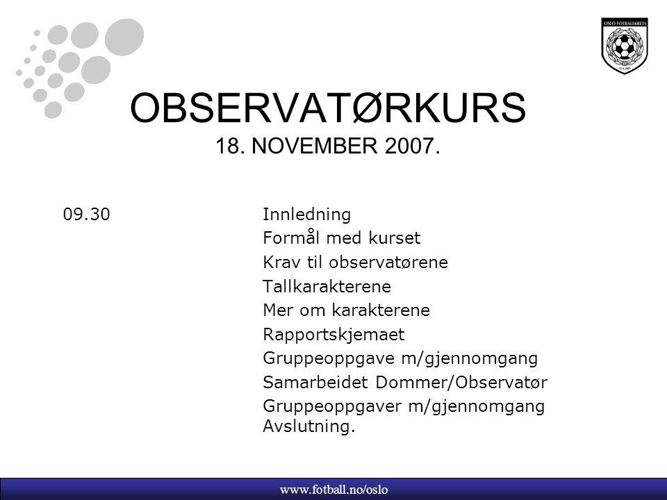 www.fotball.no/oslo OBSERVATØRKURS 18. NOVEMBER 2007. 09.30Innledning Formål med kurset Krav til observatørene Tallkarakterene Mer om karakterene Rapp