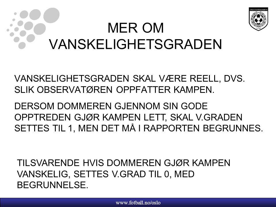 www.fotball.no/oslo MER OM VANSKELIGHETSGRADEN VANSKELIGHETSGRADEN SKAL VÆRE REELL, DVS. SLIK OBSERVATØREN OPPFATTER KAMPEN. DERSOM DOMMEREN GJENNOM S