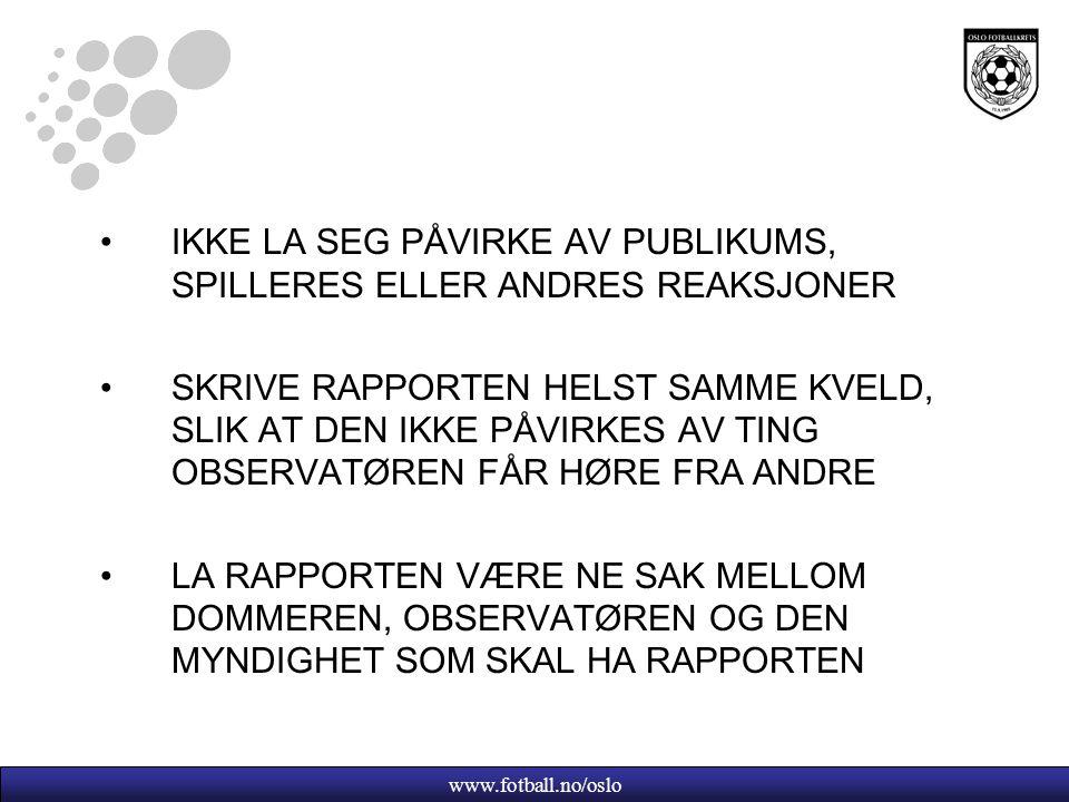 www.fotball.no/oslo IKKE LA SEG PÅVIRKE AV PUBLIKUMS, SPILLERES ELLER ANDRES REAKSJONER SKRIVE RAPPORTEN HELST SAMME KVELD, SLIK AT DEN IKKE PÅVIRKES