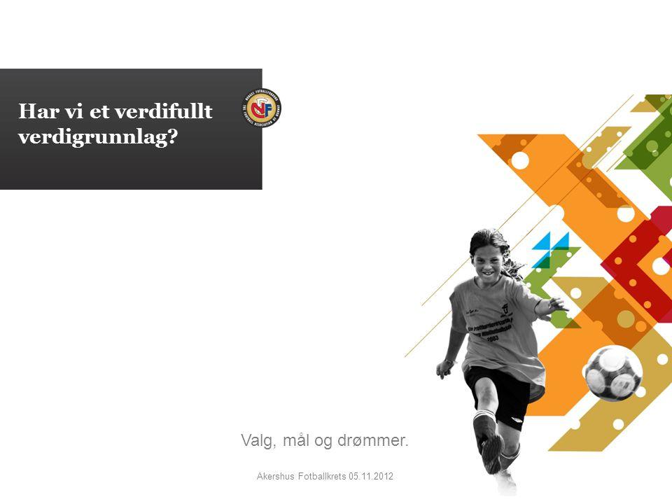 Har vi et verdifullt verdigrunnlag Valg, mål og drømmer. Akershus Fotballkrets 05.11.2012