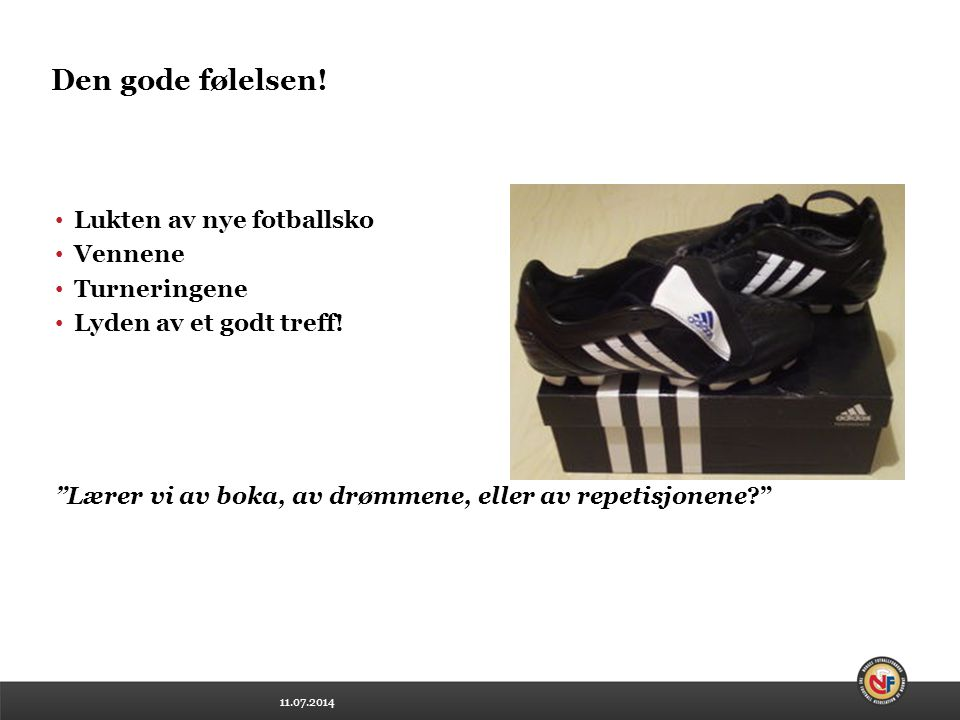 """11.07.2014 Den gode følelsen! Lukten av nye fotballsko Vennene Turneringene Lyden av et godt treff! """"Lærer vi av boka, av drømmene, eller av repetisjo"""