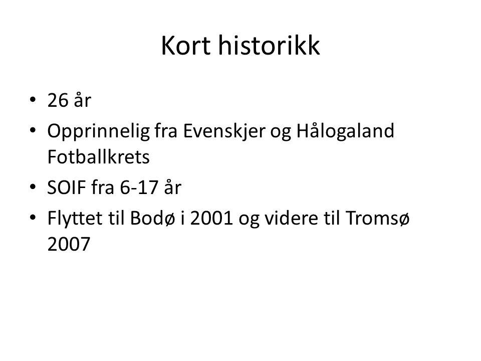 Kort historikk 26 år Opprinnelig fra Evenskjer og Hålogaland Fotballkrets SOIF fra 6-17 år Flyttet til Bodø i 2001 og videre til Tromsø 2007