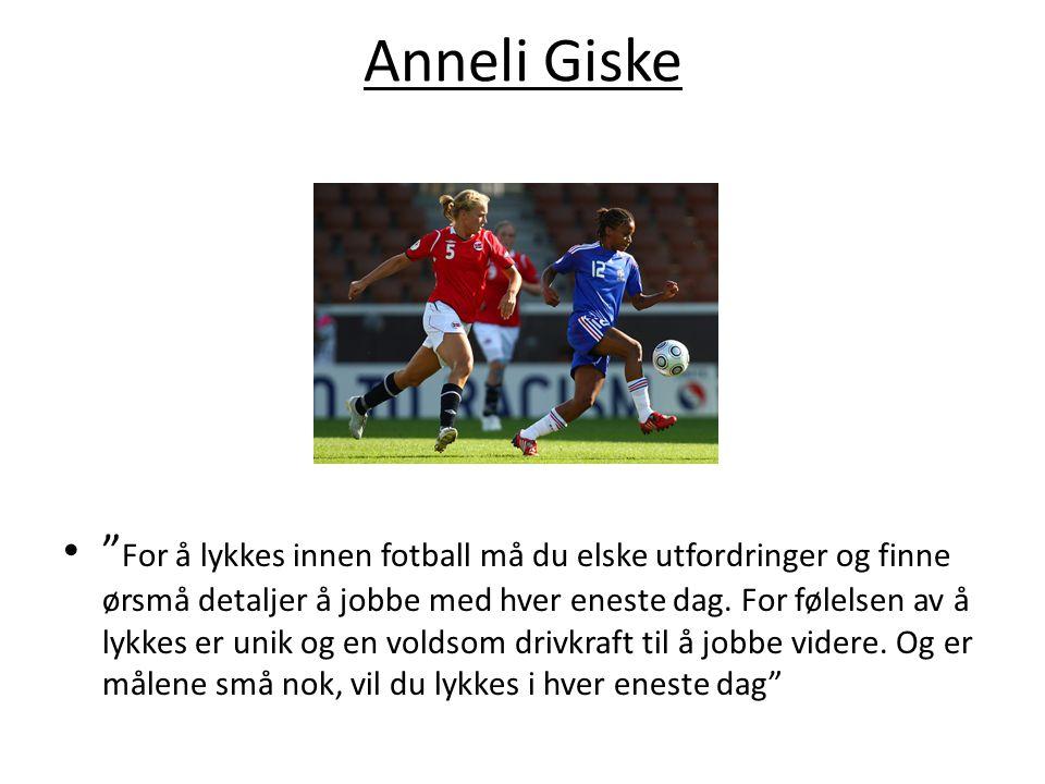 """Anneli Giske """" For å lykkes innen fotball må du elske utfordringer og finne ørsmå detaljer å jobbe med hver eneste dag. For følelsen av å lykkes er un"""