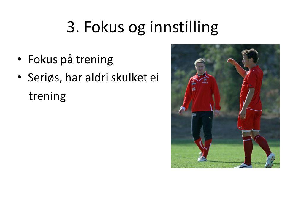 3. Fokus og innstilling Fokus på trening Seriøs, har aldri skulket ei trening