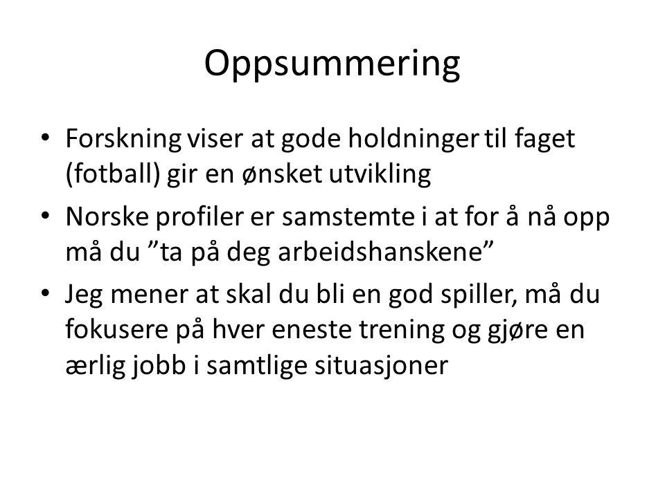 """Oppsummering Forskning viser at gode holdninger til faget (fotball) gir en ønsket utvikling Norske profiler er samstemte i at for å nå opp må du """"ta p"""