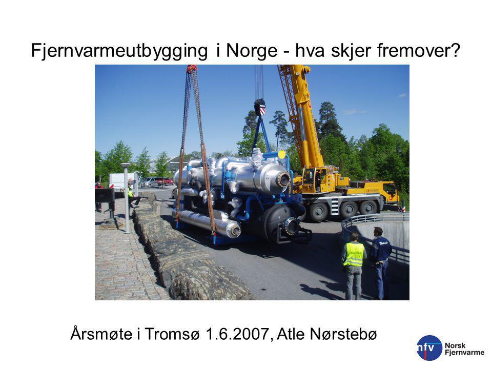 Fjernvarmeutbygging i Norge - hva skjer fremover Årsmøte i Tromsø 1.6.2007, Atle Nørstebø