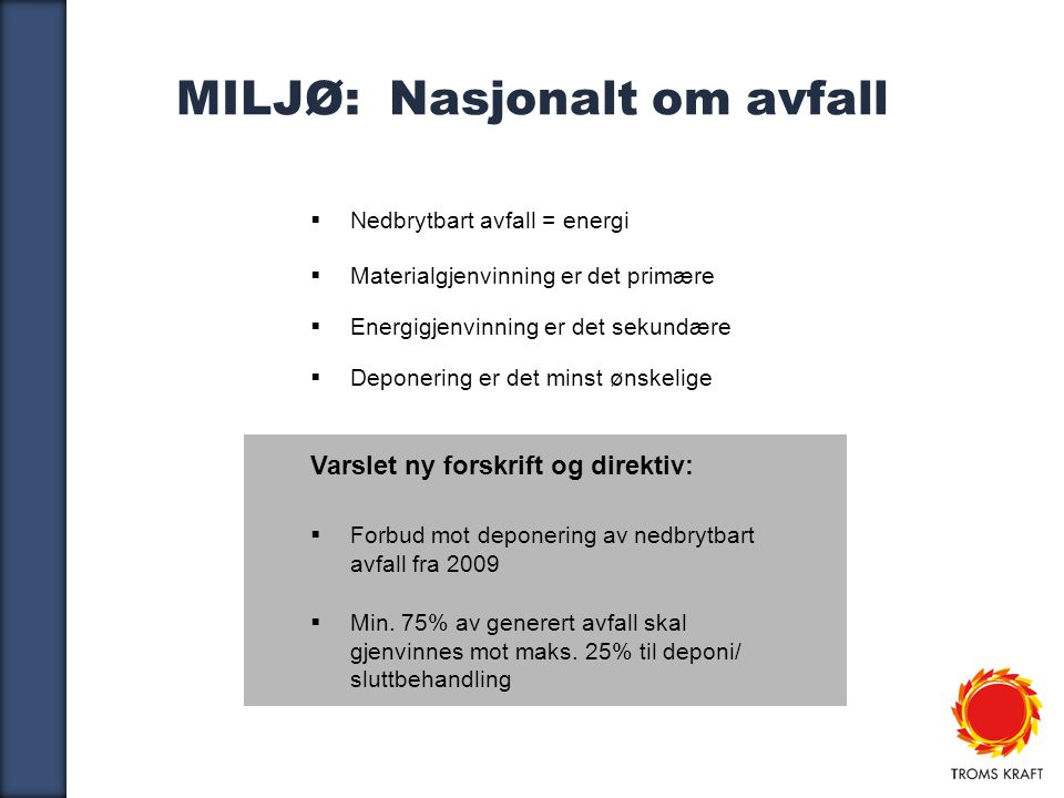 3 MILJØ: Nasjonalt om avfall  Nedbrytbart avfall = energi  Materialgjenvinning er det primære  Energigjenvinning er det sekundære  Deponering er det minst ønskelige Varslet ny forskrift og direktiv:  Forbud mot deponering av nedbrytbart avfall fra 2009  Min.
