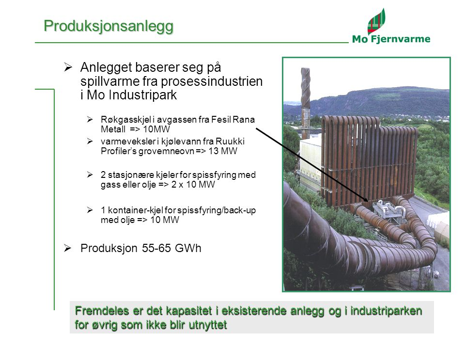 3  Anlegget baserer seg på spillvarme fra prosessindustrien i Mo Industripark  Røkgasskjel i avgassen fra Fesil Rana Metall => 10MW  varmeveksler i kjølevann fra Ruukki Profiler's grovemneovn => 13 MW  2 stasjonære kjeler for spissfyring med gass eller olje => 2 x 10 MW  1 kontainer-kjel for spissfyring/back-up med olje => 10 MW  Produksjon 55-65 GWh Fremdeles er det kapasitet i eksisterende anlegg og i industriparken for øvrig som ikke blir utnyttet Produksjonsanlegg