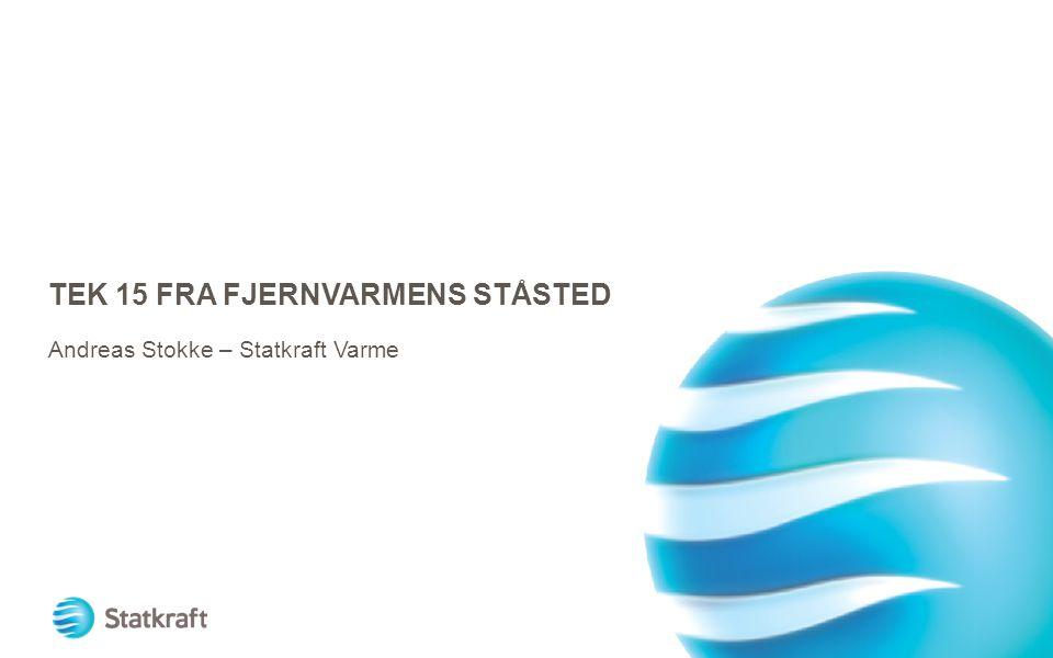 TEK 15 FRA FJERNVARMENS STÅSTED Andreas Stokke – Statkraft Varme