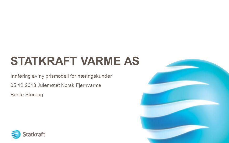 STATKRAFT VARME AS Innføring av ny prismodell for næringskunder 05.12.2013 Julemøtet Norsk Fjernvarme Bente Storeng
