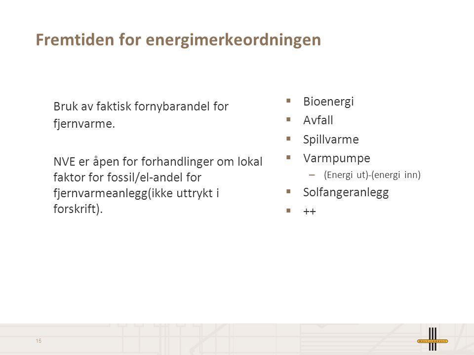 15 Fremtiden for energimerkeordningen Bruk av faktisk fornybarandel for fjernvarme. NVE er åpen for forhandlinger om lokal faktor for fossil/el-andel