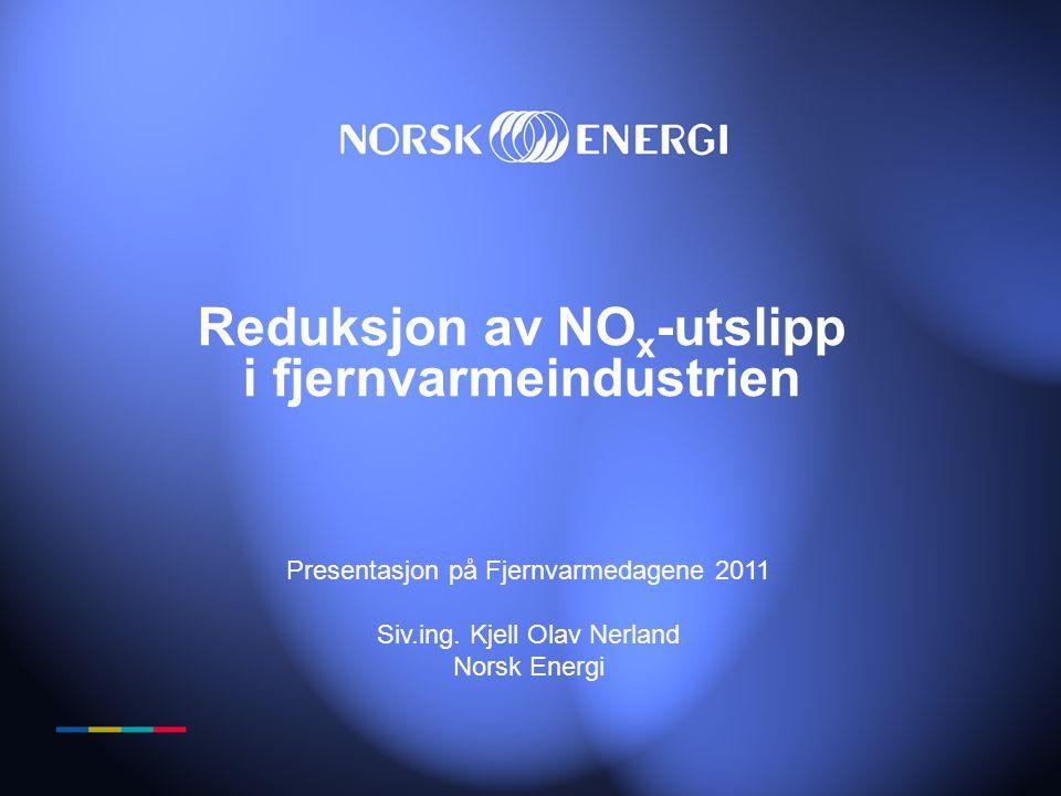 Reduksjon av NO x -utslipp i fjernvarmeindustrien Presentasjon på Fjernvarmedagene 2011 Siv.ing. Kjell Olav Nerland Norsk Energi