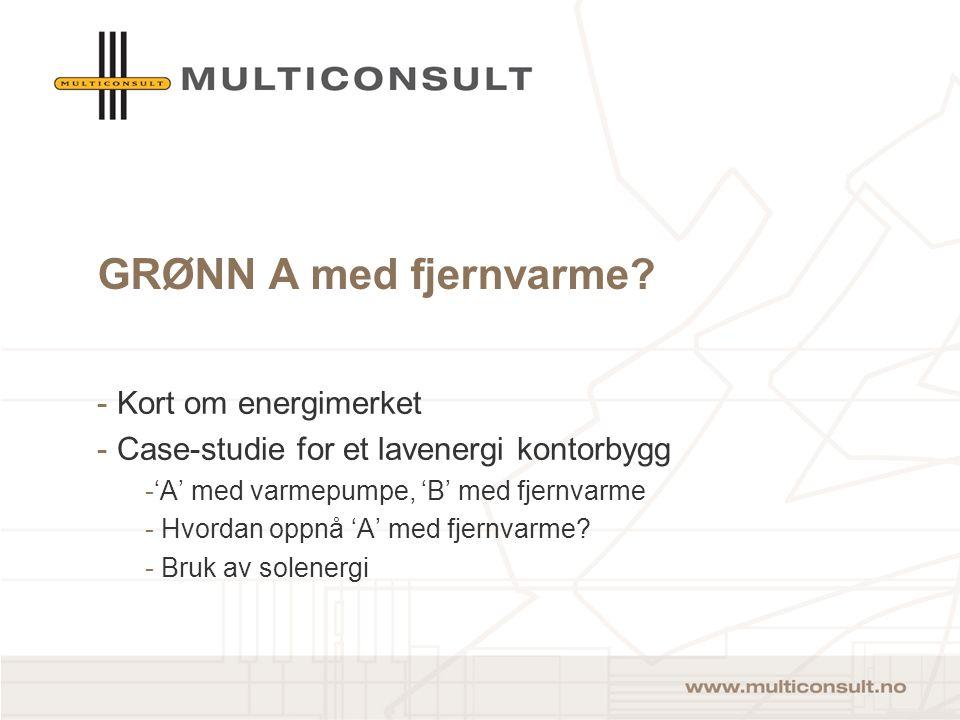 GRØNN A med fjernvarme? - Kort om energimerket - Case-studie for et lavenergi kontorbygg -'A' med varmepumpe, 'B' med fjernvarme - Hvordan oppnå 'A' m