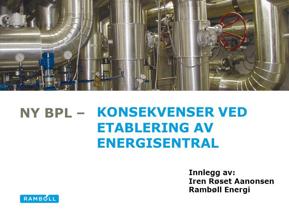 NY BPL – KONSEKVENSER VED ETABLERING AV ENERGISENTRAL Alternative title slide Innlegg av: Iren Røset Aanonsen Rambøll Energi