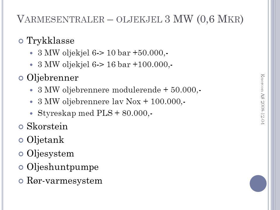 V ARMESENTRALER – OLJEKJEL 3 MW (0,6 M KR ) Trykklasse 3 MW oljekjel 6-> 10 bar +50.000,- 3 MW oljekjel 6-> 16 bar +100.000,- Oljebrenner 3 MW oljebrennere modulerende + 50.000,- 3 MW oljebrennere lav Nox + 100.000,- Styreskap med PLS + 80.000,- Skorstein Oljetank Oljesystem Oljeshuntpumpe Rør-varmesystem Enercon AS 2008-12-04