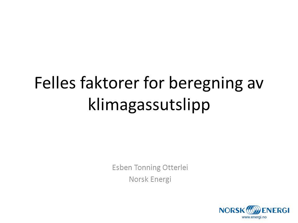 Felles faktorer for beregning av klimagassutslipp Esben Tonning Otterlei Norsk Energi