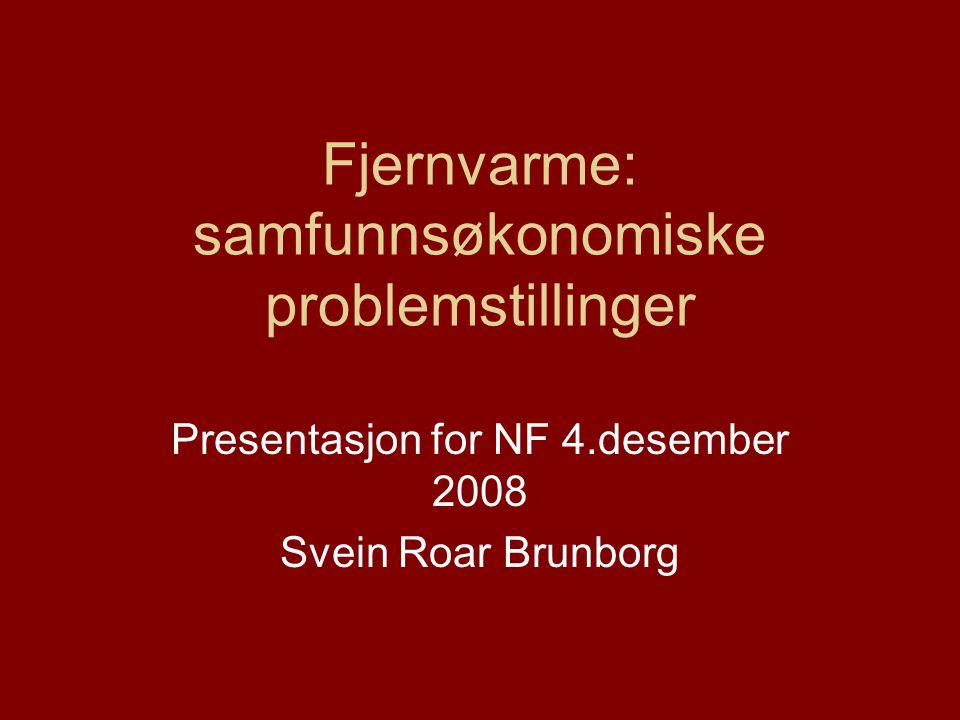 Fjernvarme: samfunnsøkonomiske problemstillinger Presentasjon for NF 4.desember 2008 Svein Roar Brunborg