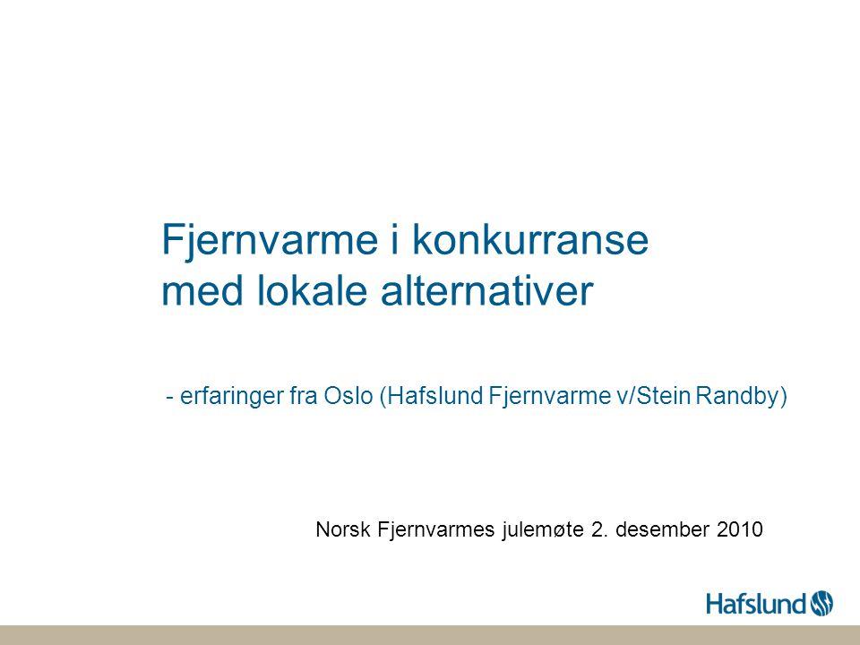 Fjernvarme i konkurranse med lokale alternativer - erfaringer fra Oslo (Hafslund Fjernvarme v/Stein Randby) Norsk Fjernvarmes julemøte 2. desember 201