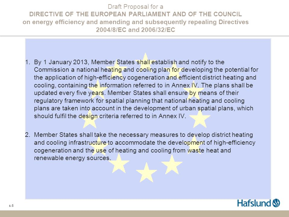 s.6 Draft Proposal for a DIRECTIVE OF THE EUROPEAN PARLIAMENT AND OF THE COUNCIL on energy efficiency and amending and subsequently repealing Directives 2004/8/EC and 2006/32/EC 1.By 1 January 2013, Member States shall establish and notify to the Commission a national heating and cooling plan for developing the potential for the application of high-efficiency cogeneration and efficient district heating and cooling, containing the information referred to in Annex IV.