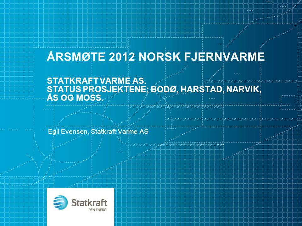 ÅRSMØTE 2012 NORSK FJERNVARME STATKRAFT VARME AS. STATUS PROSJEKTENE; BODØ, HARSTAD, NARVIK, ÅS OG MOSS. Egil Evensen, Statkraft Varme AS