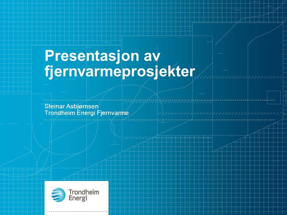 Presentasjon av fjernvarmeprosjekter Steinar Asbjørnsen Trondheim Energi Fjernvarme