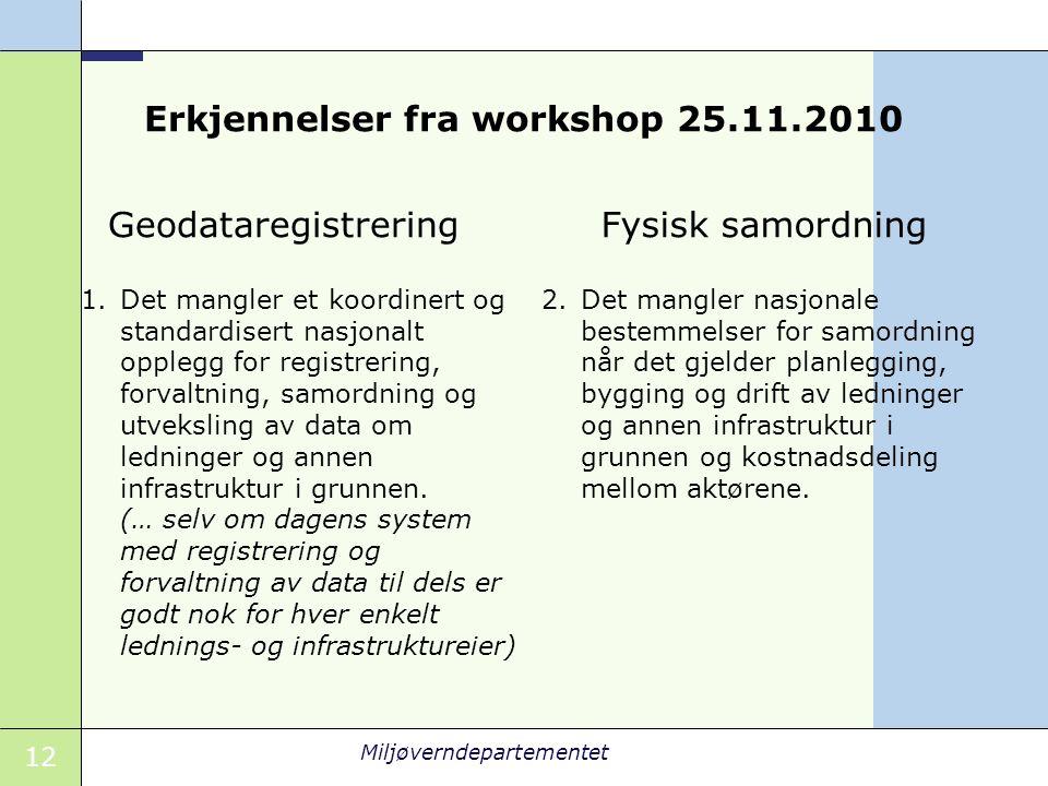 12 Miljøverndepartementet Erkjennelser fra workshop 25.11.2010 Geodataregistrering 1.Det mangler et koordinert og standardisert nasjonalt opplegg for registrering, forvaltning, samordning og utveksling av data om ledninger og annen infrastruktur i grunnen.