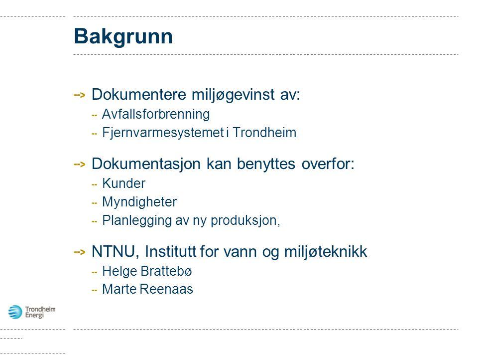 Bakgrunn Dokumentere miljøgevinst av: Avfallsforbrenning Fjernvarmesystemet i Trondheim Dokumentasjon kan benyttes overfor: Kunder Myndigheter Planlegging av ny produksjon, NTNU, Institutt for vann og miljøteknikk Helge Brattebø Marte Reenaas