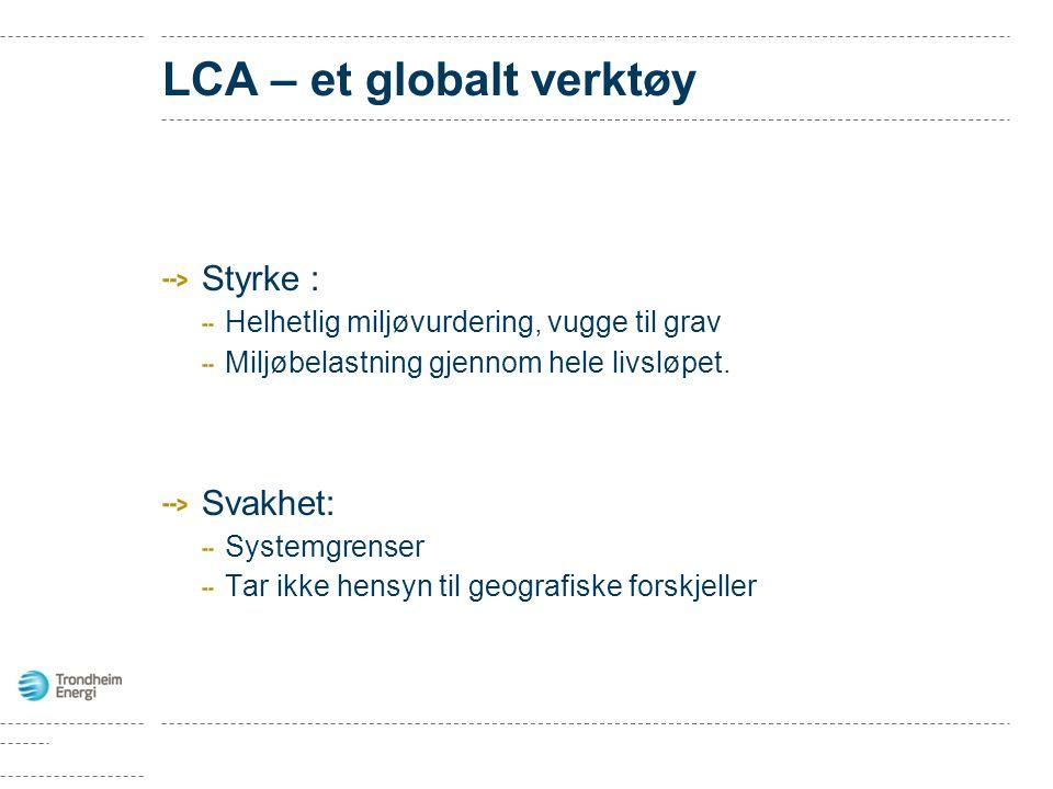 LCA – et globalt verktøy Styrke : Helhetlig miljøvurdering, vugge til grav Miljøbelastning gjennom hele livsløpet. Svakhet: Systemgrenser Tar ikke hen
