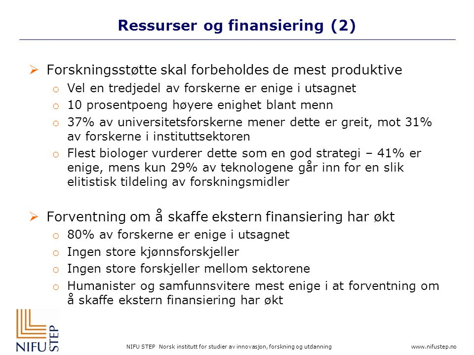 NIFU STEP Norsk institutt for studier av innovasjon, forskning og utdanning www.nifustep.no Ressurser og finansiering (2)  Forskningsstøtte skal forbeholdes de mest produktive o Vel en tredjedel av forskerne er enige i utsagnet o 10 prosentpoeng høyere enighet blant menn o 37% av universitetsforskerne mener dette er greit, mot 31% av forskerne i instituttsektoren o Flest biologer vurderer dette som en god strategi – 41% er enige, mens kun 29% av teknologene går inn for en slik elitistisk tildeling av forskningsmidler  Forventning om å skaffe ekstern finansiering har økt o 80% av forskerne er enige i utsagnet o Ingen store kjønnsforskjeller o Ingen store forskjeller mellom sektorene o Humanister og samfunnsvitere mest enige i at forventning om å skaffe ekstern finansiering har økt