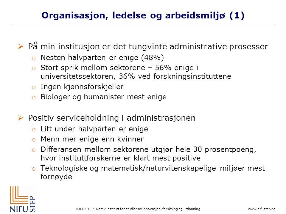 NIFU STEP Norsk institutt for studier av innovasjon, forskning og utdanning www.nifustep.no Organisasjon, ledelse og arbeidsmiljø (1)  På min institusjon er det tungvinte administrative prosesser o Nesten halvparten er enige (48%) o Stort sprik mellom sektorene – 56% enige i universitetssektoren, 36% ved forskningsinstituttene o Ingen kjønnsforskjeller o Biologer og humanister mest enige  Positiv serviceholdning i administrasjonen o Litt under halvparten er enige o Menn mer enige enn kvinner o Differansen mellom sektorene utgjør hele 30 prosentpoeng, hvor instituttforskerne er klart mest positive o Teknologiske og matematisk/naturvitenskapelige miljøer mest fornøyde