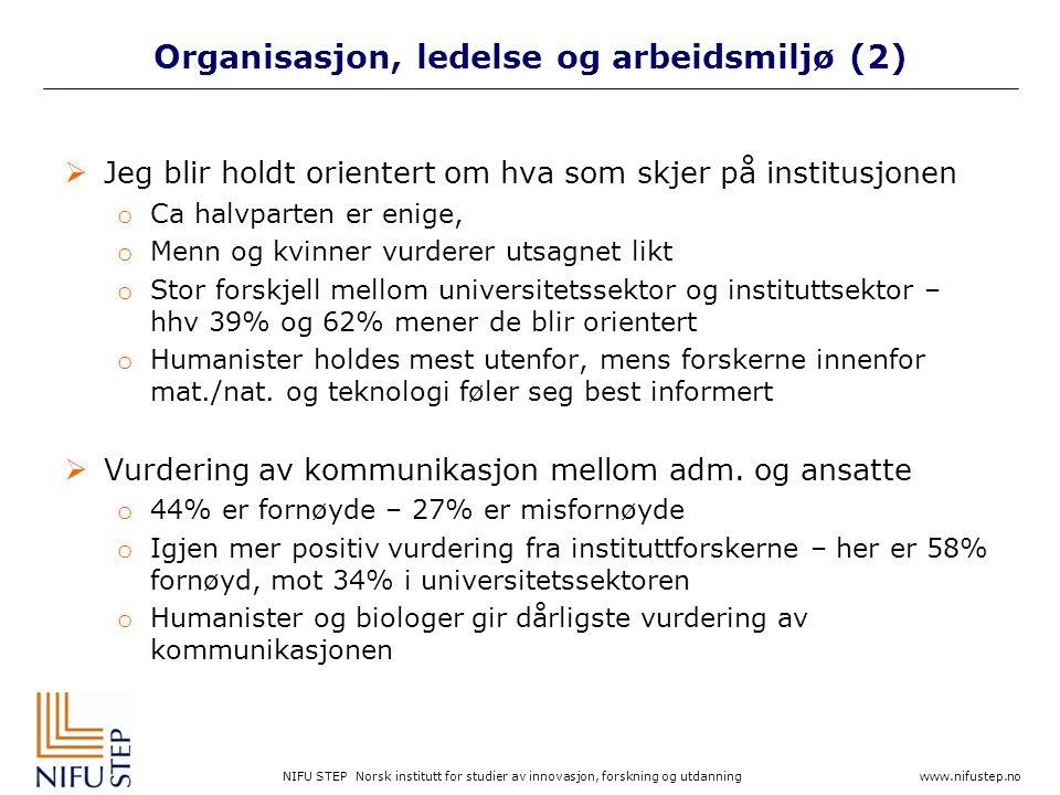 NIFU STEP Norsk institutt for studier av innovasjon, forskning og utdanning www.nifustep.no Organisasjon, ledelse og arbeidsmiljø (2)  Jeg blir holdt orientert om hva som skjer på institusjonen o Ca halvparten er enige, o Menn og kvinner vurderer utsagnet likt o Stor forskjell mellom universitetssektor og instituttsektor – hhv 39% og 62% mener de blir orientert o Humanister holdes mest utenfor, mens forskerne innenfor mat./nat.