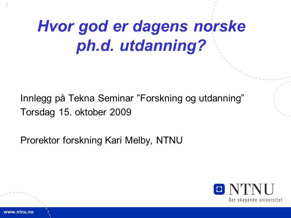 """1 Hvor god er dagens norske ph.d. utdanning? Innlegg på Tekna Seminar """"Forskning og utdanning"""" Torsdag 15. oktober 2009 Prorektor forskning Kari Melby"""