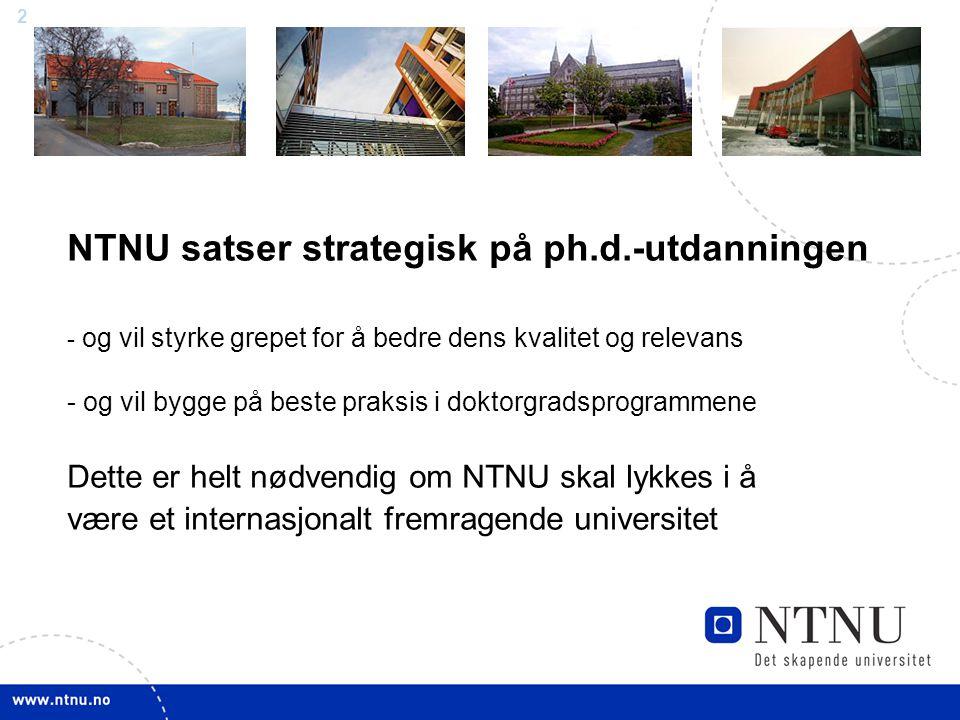 2 NTNU satser strategisk på ph.d.-utdanningen - og vil styrke grepet for å bedre dens kvalitet og relevans - og vil bygge på beste praksis i doktorgradsprogrammene Dette er helt nødvendig om NTNU skal lykkes i å være et internasjonalt fremragende universitet