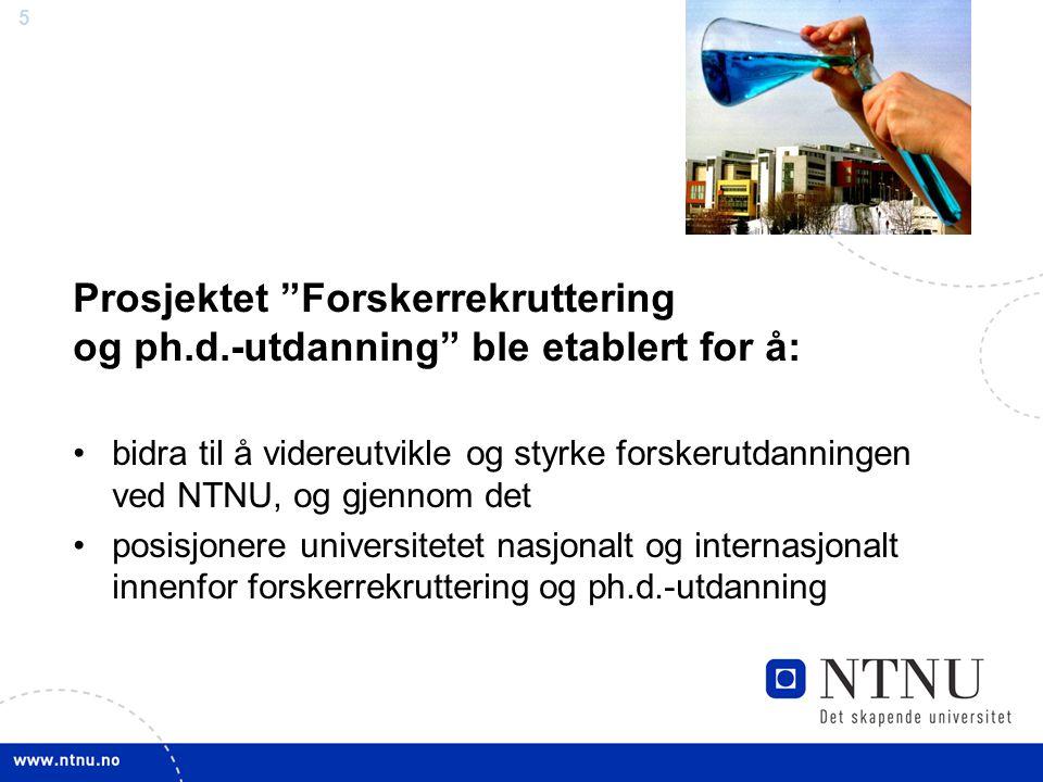5 Prosjektet Forskerrekruttering og ph.d.-utdanning ble etablert for å: bidra til å videreutvikle og styrke forskerutdanningen ved NTNU, og gjennom det posisjonere universitetet nasjonalt og internasjonalt innenfor forskerrekruttering og ph.d.-utdanning