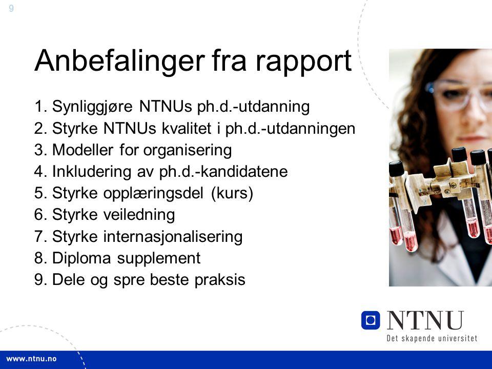 9 Anbefalinger fra rapport 1. Synliggjøre NTNUs ph.d.-utdanning 2. Styrke NTNUs kvalitet i ph.d.-utdanningen 3. Modeller for organisering 4. Inkluderi