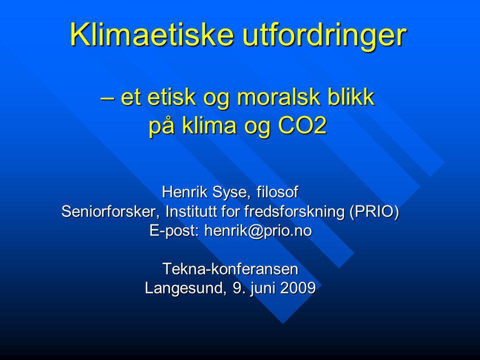 Klimaetiske utfordringer – et etisk og moralsk blikk på klima og CO2 Henrik Syse, filosof Seniorforsker, Institutt for fredsforskning (PRIO) E-post: h