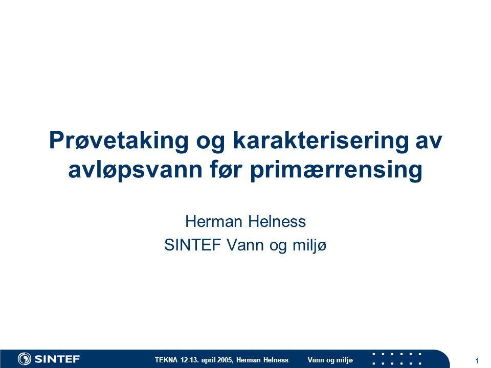 TEKNA 12-13. april 2005, Herman HelnessVann og miljø 1 Prøvetaking og karakterisering av avløpsvann før primærrensing Herman Helness SINTEF Vann og mi