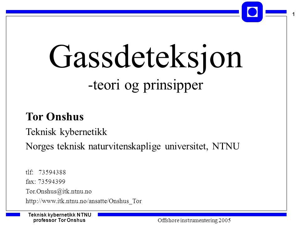 Teknisk kybernetikk NTNU professor Tor Onshus 1 Offshore instrumentering 2005 Gassdeteksjon -teori og prinsipper Tor Onshus Teknisk kybernetikk Norges